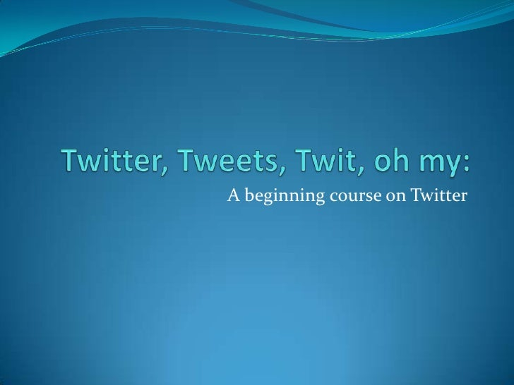 Twitter, Tweets, Twit, oh my: <br />A beginning course on Twitter<br />