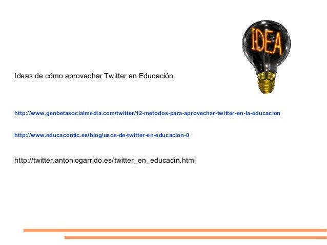 Ideas de cómo aprovechar Twitter en Educaciónhttp://www.genbetasocialmedia.com/twitter/12-metodos-para-aprovechar-twitter-...