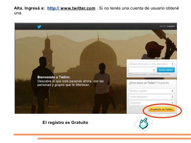 Alta. Ingresá a: http:// www.twitter.com . Si no tenés una cuenta de usuario obtenéuna.              El registro es Gratuito