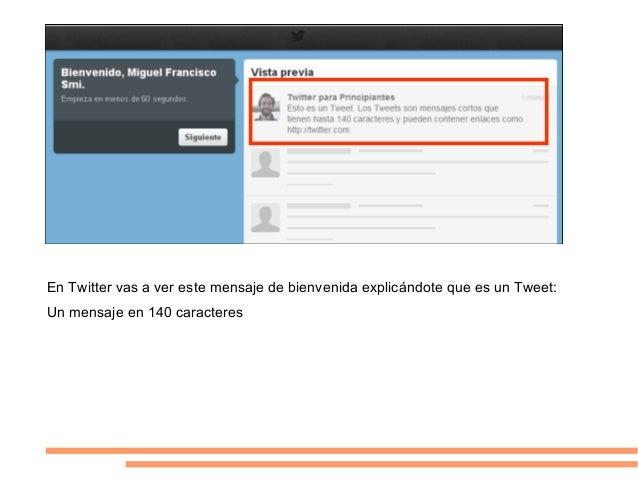 En Twitter vas a ver este mensaje de bienvenida explicándote que es un Tweet:Un mensaje en 140 caracteres