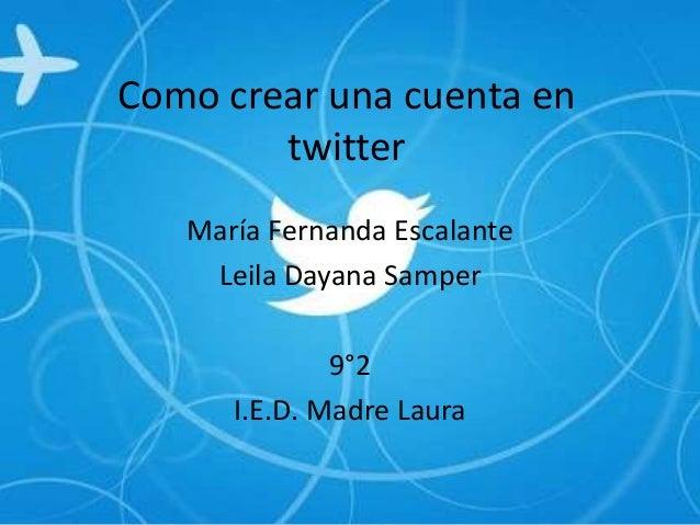Como crear una cuenta en        twitter   María Fernanda Escalante    Leila Dayana Samper              9°2      I.E.D. Mad...