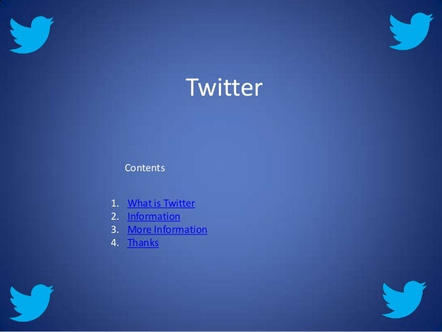 Twitter     Contents1.   What is Twitter2.   Information3.   More Information4.   Thanks