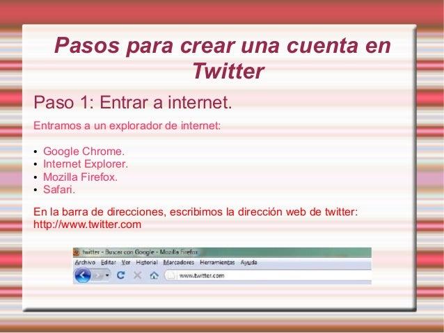 Pasos para crear una cuenta en                  TwitterPaso 1: Entrar a internet.Entramos a un explorador de internet:●   ...