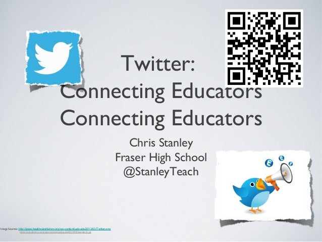 Twitter: Connecting Educators Connecting Educators Chris Stanley Fraser High School @StanleyTeach Image Sources: http://ww...