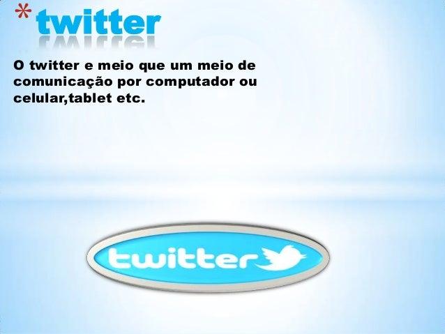 * twitter O twitter e meio que um meio de comunicação por computador ou celular,tablet etc.