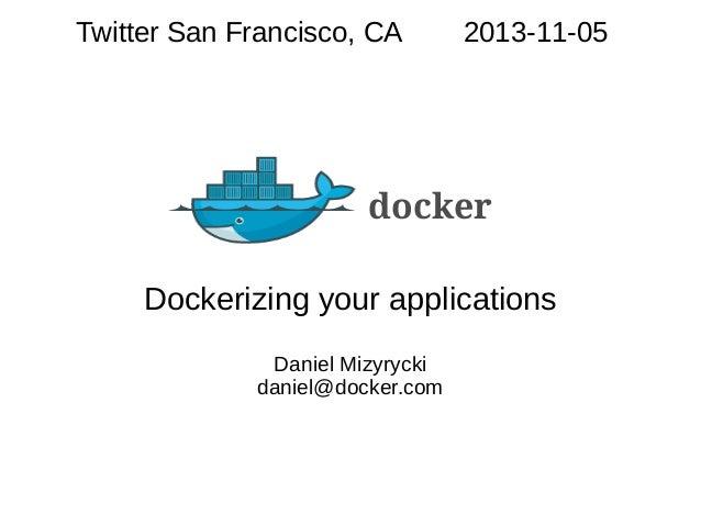 Twitter San Francisco, CA  2013-11-05  docker Dockerizing your applications Daniel Mizyrycki daniel@docker.com