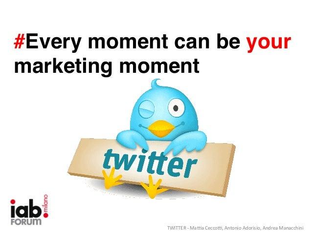 #Every moment can be your marketing moment!  TWITTER  -‐  Ma*a  Cecco*,  Antonio  Adorisio,  Andrea  Manacc...