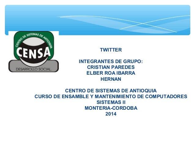 TWITTER INTEGRANTES DE GRUPO: CRISTIAN PAREDES ELBER ROA IBARRA HERNAN CENTRO DE SISTEMAS DE ANTIOQUIA CURSO DE ENSAMBLE Y...