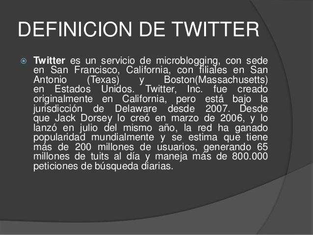 DEFINICION DE TWITTER  Twitter es un servicio de microblogging, con sede en San Francisco, California, con filiales en Sa...