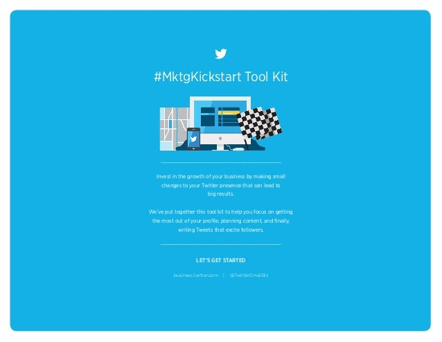 #MktgKickstart Tool Kit LET'S GET STARTED Invest in the growth of your business by making small changes to your Twitter pr...