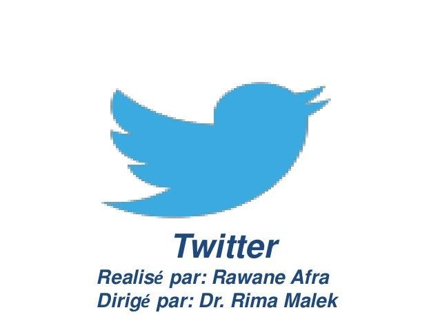 Twitter Realisé par: Rawane Afra Dirigé par: Dr. Rima Malek