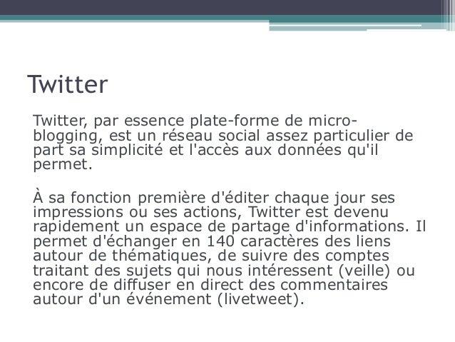 Twitter  Twitter, par essence plate-forme de micro-blogging,  est un réseau social assez particulier de  part sa simplicit...