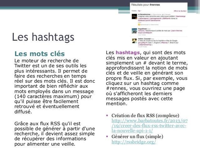 Les hashtags  Les mots clés  Le moteur de recherche de  Twitter est un de ses outils les  plus intéressants. Il permet de ...