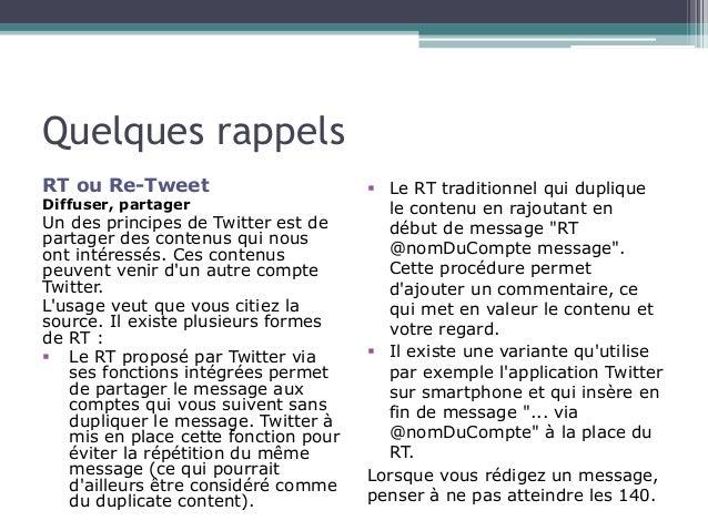 Quelques rappels  RT ou Re-Tweet  Diffuser, partager  Un des principes de Twitter est de  partager des contenus qui nous  ...