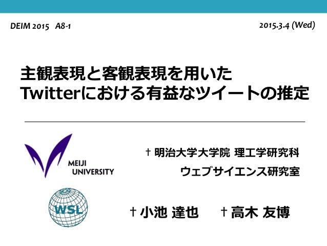 主観表現と客観表現を用いた Twitterにおける有益なツイートの推定 †明治大学大学院 理工学研究科 2015.3.4 (Wed)DEIM 2015 A8-1