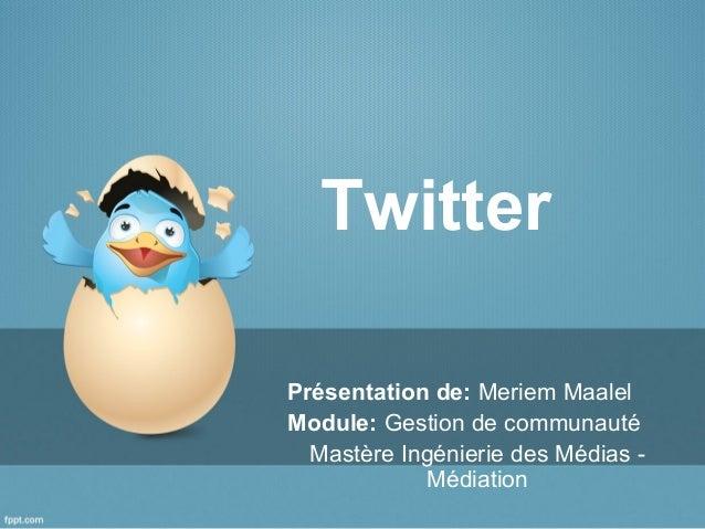Twitter Présentation de: Meriem Maalel Module: Gestion de communauté Mastère Ingénierie des Médias - Médiation