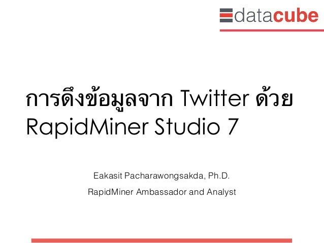 การดึงข้อมูลจาก Twitter ด้วย RapidMiner Studio 7 Eakasit Pacharawongsakda, Ph.D. RapidMiner Ambassador and Analyst