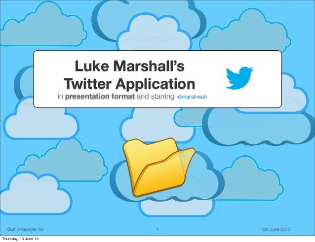 Luke Marshall's Twitter Application  in presentation format and starring  Built in Keynote '09 Thursday, 13 June 13  1  @m...