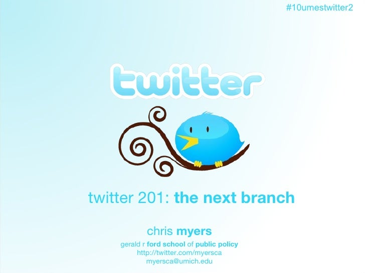 Twitter twitter 201:  the next branch chris  myers gerald r  ford school  of  public policy http://twitter.com/myersca [em...