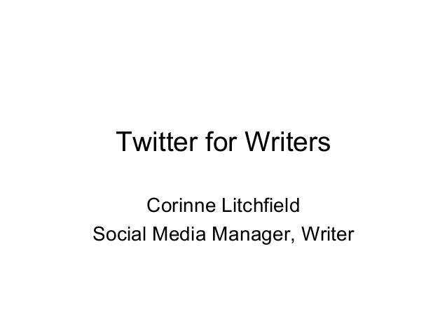 Twitter for Writers Corinne Litchfield Social Media Manager, Writer