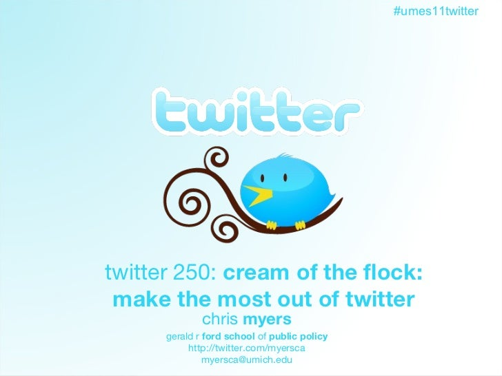 Twitter twitter 250:  cream of the flock: make the most out of twitter chris  myers gerald r  ford school  of  public poli...