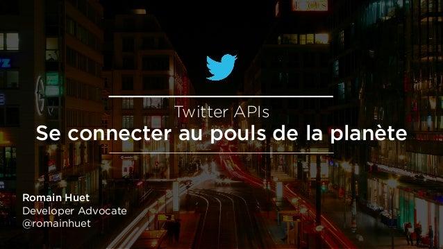 Romain Huet Developer Advocate @romainhuet Twitter APIs Se connecter au pouls de la planète