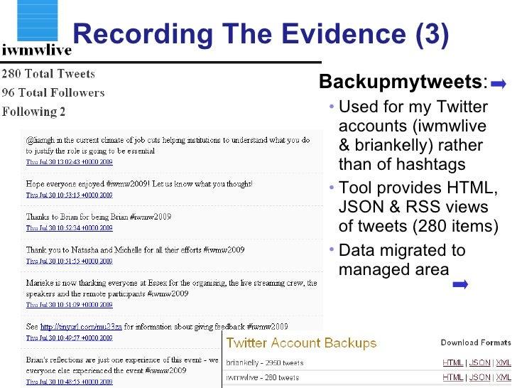 Recording The Evidence (3) <ul><li>Backupmytweets : </li></ul><ul><ul><li>Used for my Twitter accounts (iwmwlive & brianke...