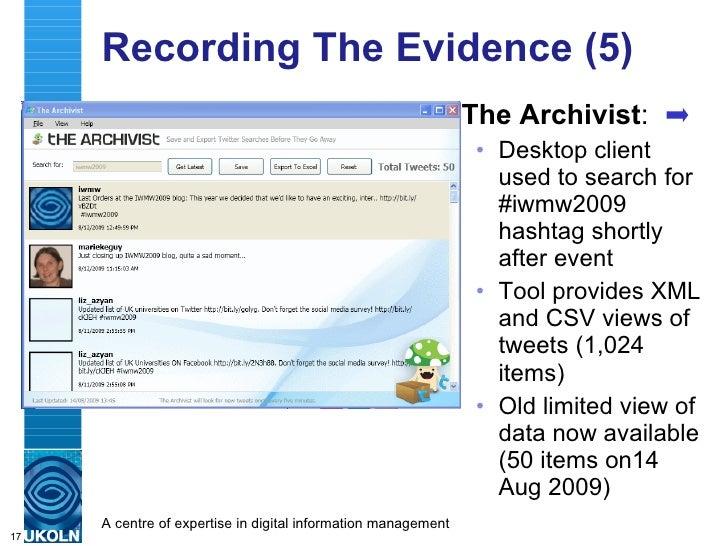 Recording The Evidence (5) <ul><li>The Archivist : </li></ul><ul><ul><li>Desktop client used to search for #iwmw2009 hasht...