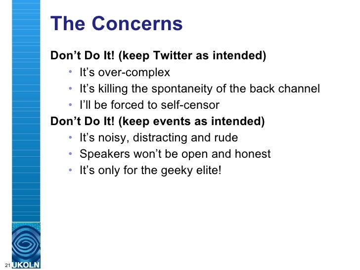 The Concerns <ul><li>Don't Do It! (keep Twitter as intended) </li></ul><ul><ul><li>It's over-complex </li></ul></ul><ul><u...