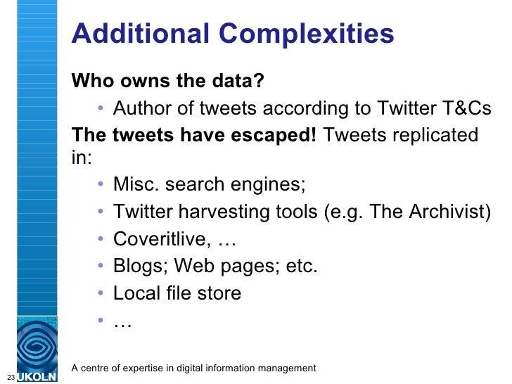 Additional Complexities <ul><li>Who owns the data?   </li></ul><ul><ul><li>Author of tweets according to Twitter T&Cs </li...