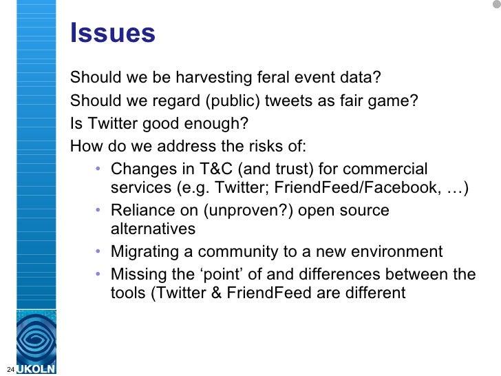 Issues <ul><li>Should we be harvesting feral event data? </li></ul><ul><li>Should we regard (public) tweets as fair game? ...