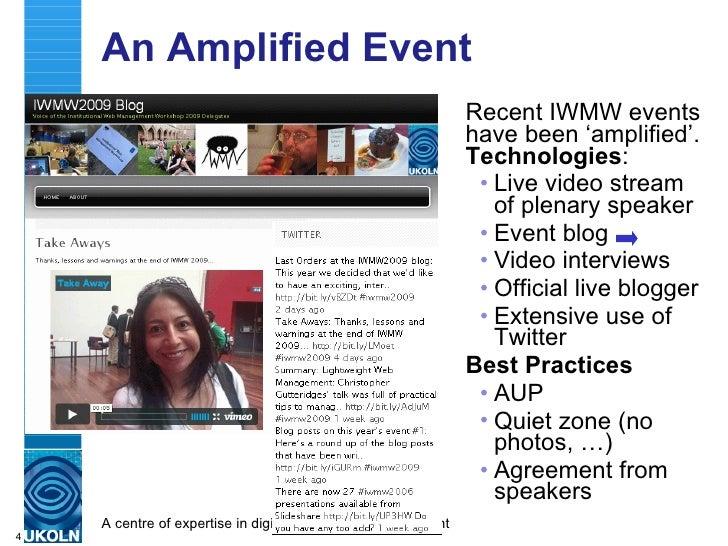 An Amplified Event <ul><li>Recent IWMW events have been 'amplified'.  Technologies : </li></ul><ul><ul><li>Live video stre...