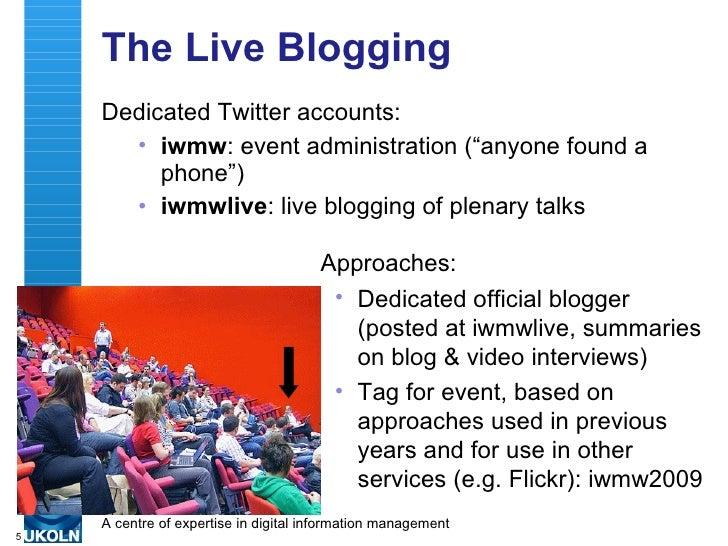 "The Live Blogging <ul><li>Dedicated Twitter accounts: </li></ul><ul><ul><li>iwmw : event administration (""anyone found a p..."