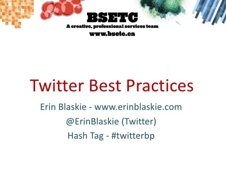Twitter Best Practices<br />Erin Blaskie - www.erinblaskie.com<br />@ErinBlaskie (Twitter)<br />Hash Tag - #twitterbp<br />