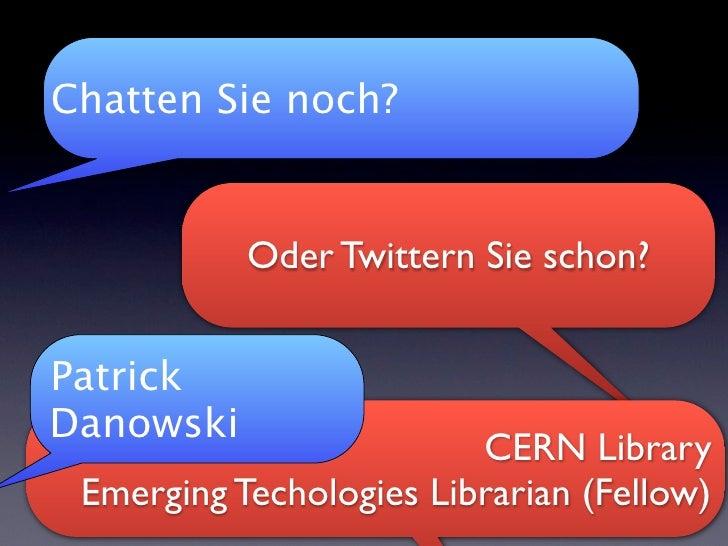 Chatten Sie noch?              Oder Twittern Sie schon?   Patrick Danowski                          CERN Library  Emerging...