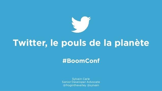 ! Twitter, le pouls de la planète #BoomConf Sylvain Carle Senior Developer Advocate @froginthevalley @sylvain