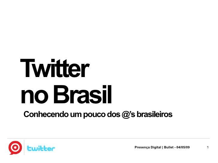 Twitter no Brasil Conhecendo um pouco dos @'s brasileiros                                Presença Digital | Bullet - 04/05...