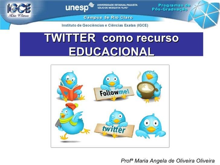 TWITTER  como recurso EDUCACIONAL Profª Maria Angela de Oliveira Oliveira