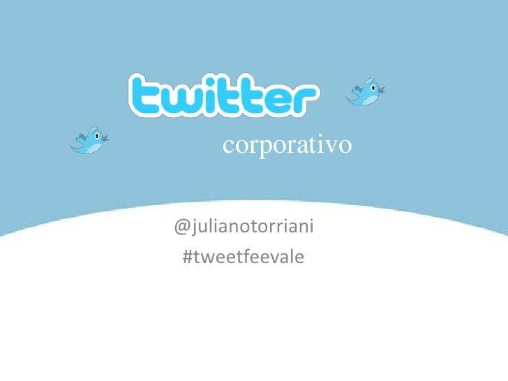 corporativo<br />@julianotorriani<br />#tweetfeevale<br />