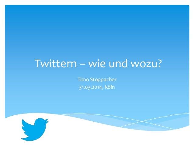 Twittern – wie und wozu? Timo Stoppacher 31.03.2014, Köln