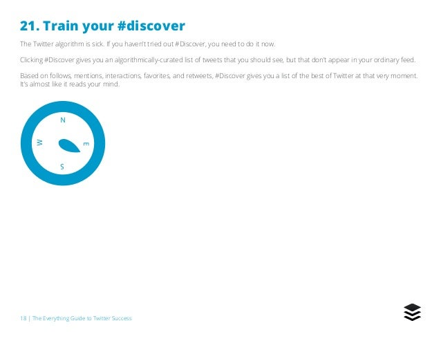 18   The Everything Guide to Twitter Success 21. Train your #discover The Twitter algorithm is sick. If you haven't tried ...