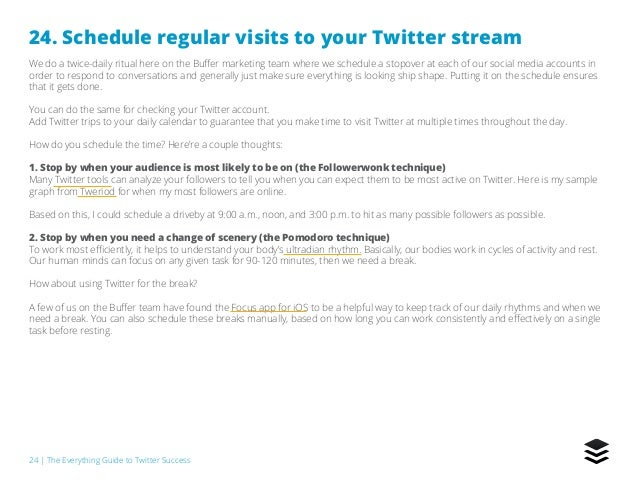 24   The Everything Guide to Twitter Success 24. Schedule regular visits to your Twitter stream We do a twice-daily ritual...