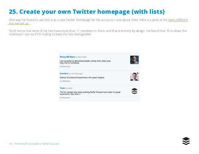 25   The Everything Guide to Twitter Success 25. Create your own Twitter homepage (with lists) One way I've found to use l...