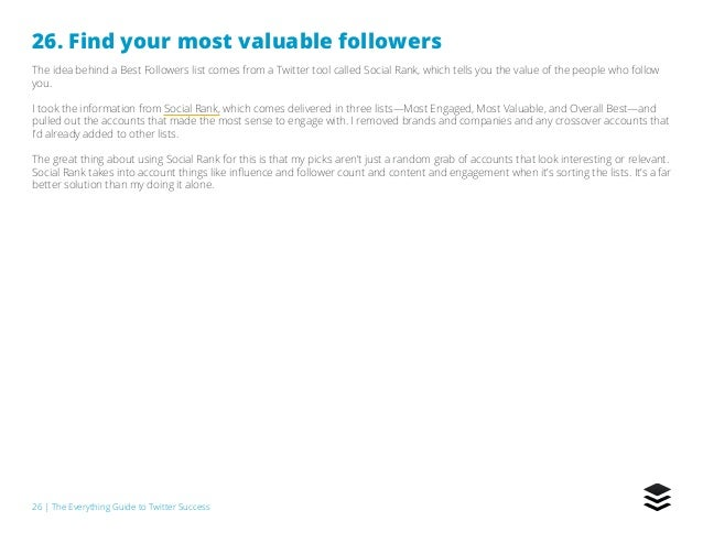 26   The Everything Guide to Twitter Success 26. Find your most valuable followers The idea behind a Best Followers list c...