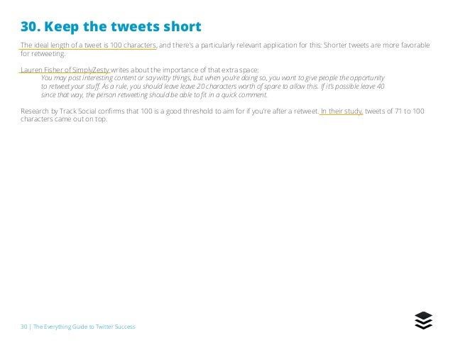 30   The Everything Guide to Twitter Success 30. Keep the tweets short The ideal length of a tweet is 100 characters, and ...