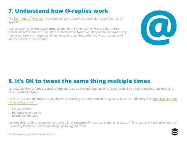 9   The Everything Guide to Twitter Success 7. Understand how @-replies work The No. 1 Rule of Tweeting: If you want every...