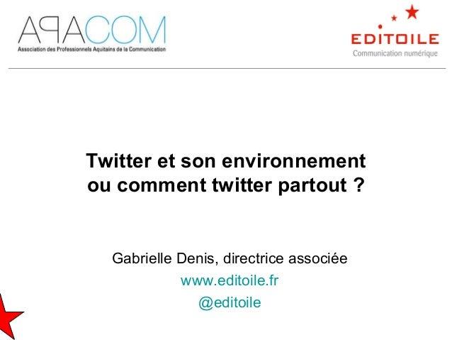 Gabrielle Denis, directrice associée www.editoile.fr @editoile Twitter et son environnement ou comment twitter partout ?