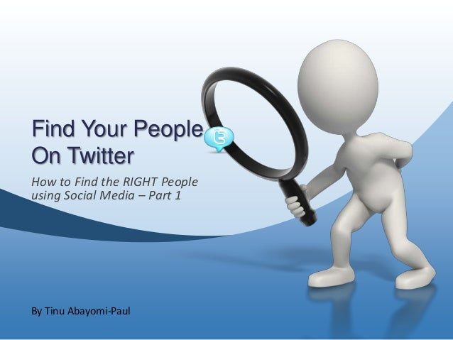 Find Your PeopleOn TwitterHow to Find the RIGHT Peopleusing Social Media – Part 1By Tinu Abayomi-Paul
