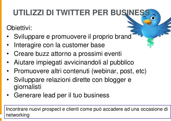 UTILIZZI DI TWITTER PER BUSINESSObiettivi:• Sviluppare e promuovere il proprio brand• Interagire con la customer base• Cre...