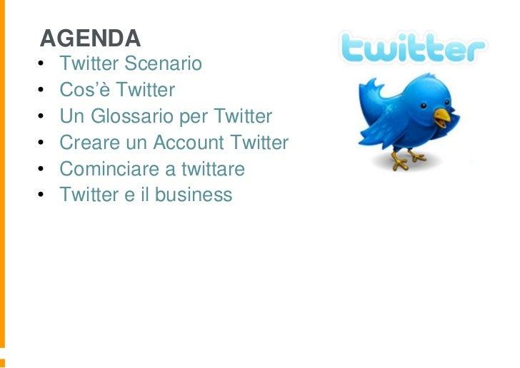 AGENDA•   Twitter Scenario•   Cos'è Twitter•   Un Glossario per Twitter•   Creare un Account Twitter•   Cominciare a twitt...